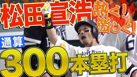 【熱く激しく】ホークス・松田宣浩『プロ通算300本塁打』達成