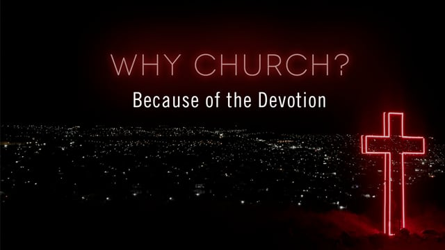 Why Church? Because of the Devotion   OAK HILLS CHURCH