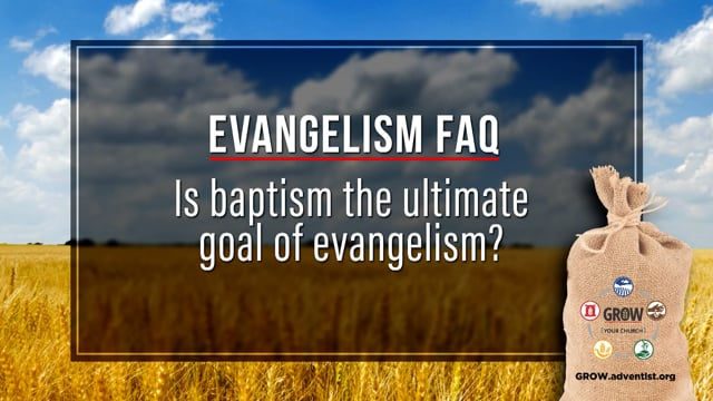 Is Baptism the Ultimate Goal of Evangelism?