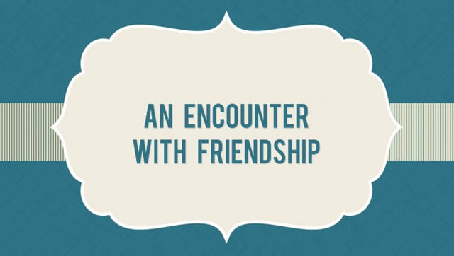 An Encounter with Friendship