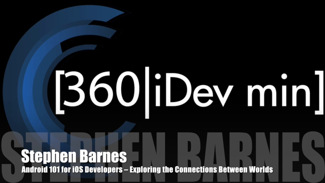 Stephen Barnes - Android 101 for iOS Developers – Exploring the Connections Between Worlds