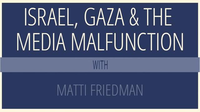 Israel, Gaza and the Media Malfunction with author Matti Friedman