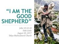 Jn. 10:10-18. Jesus Is... (3): I AM the Good Shepherd. Aug 2017.
