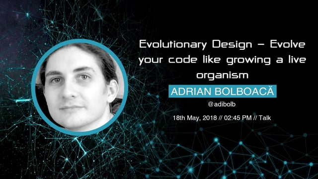 Adrian Bolboacă - Evolutionary Design - Evolve your code like growing a live organism