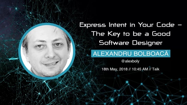 Alexandru Bolboacă - Express Intent in Your Code - The Key to be a Good Software Designer
