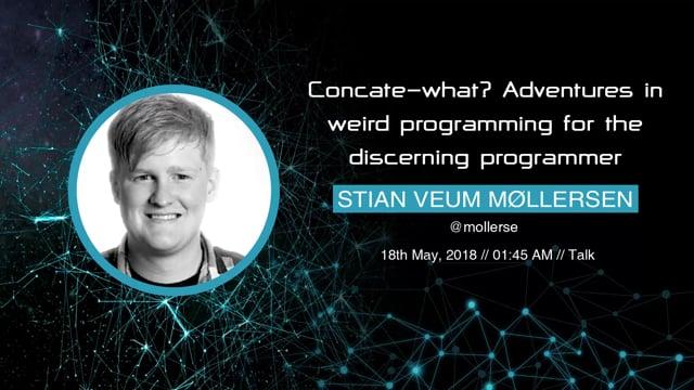 Stian Veum møllersen - Concate-what? Adventures in weird programming for the discerning programmer