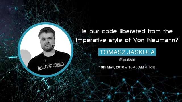 Tomasz Jaskula - Is our code liberated from the imperative style of Von Neumann?