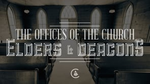 The Offices of the Church: Elders & Deacons