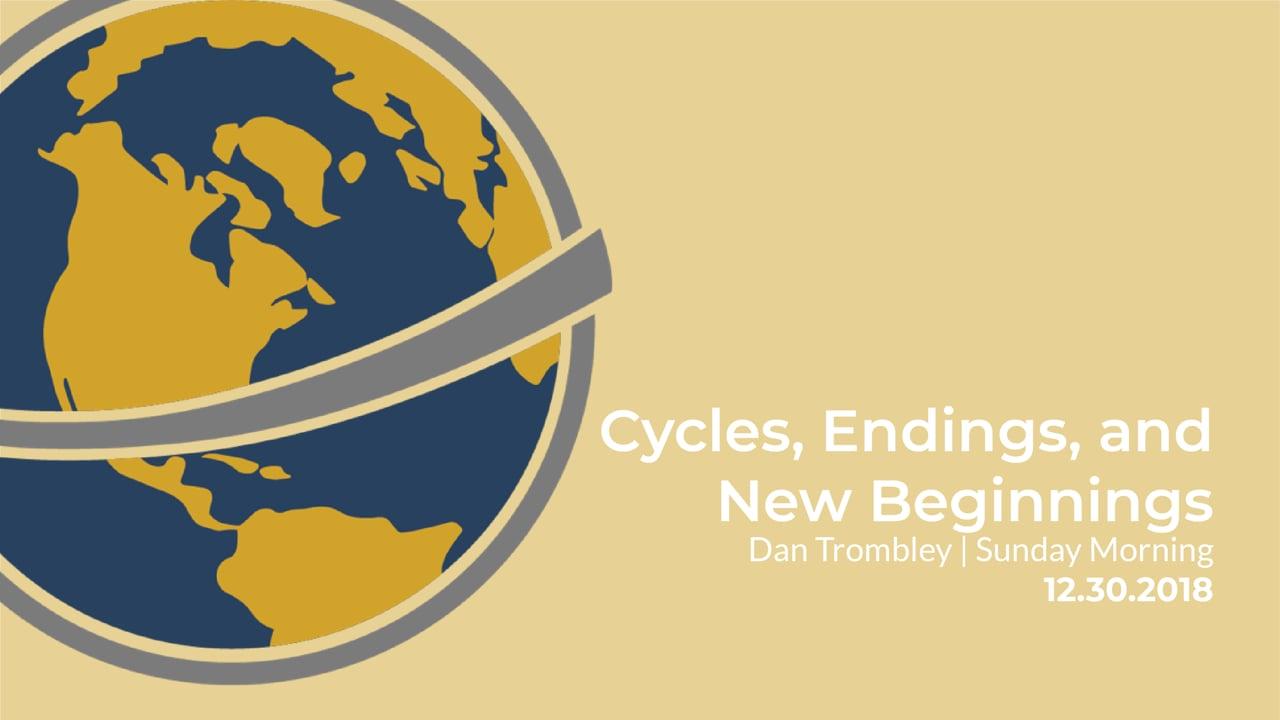 Cycles, Endings, and New Beginnings | Dan Trombley | Sunday Morning | December 30, 2018