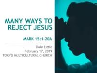 Mk 15:1-20. Many Ways to Reject Jesus. Feb 2019.