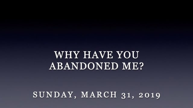 March 31, 2019-Why Did you Abandon Me?