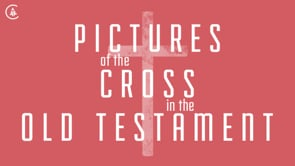 Pictures of the Cross in the Old Testament