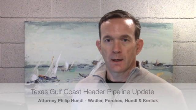 Texas Gulf Coast Header Pipeline Update - Attorney Philip Hundl
