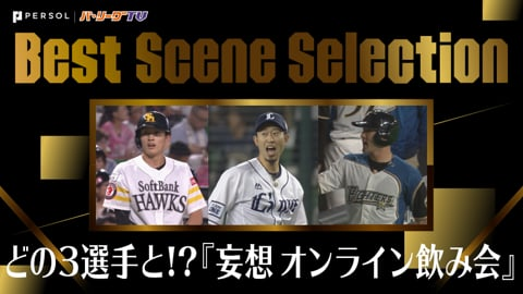 《Best Scene Selection》あなたならどの3選手と…『妄想 オンライン飲み会』まとめ