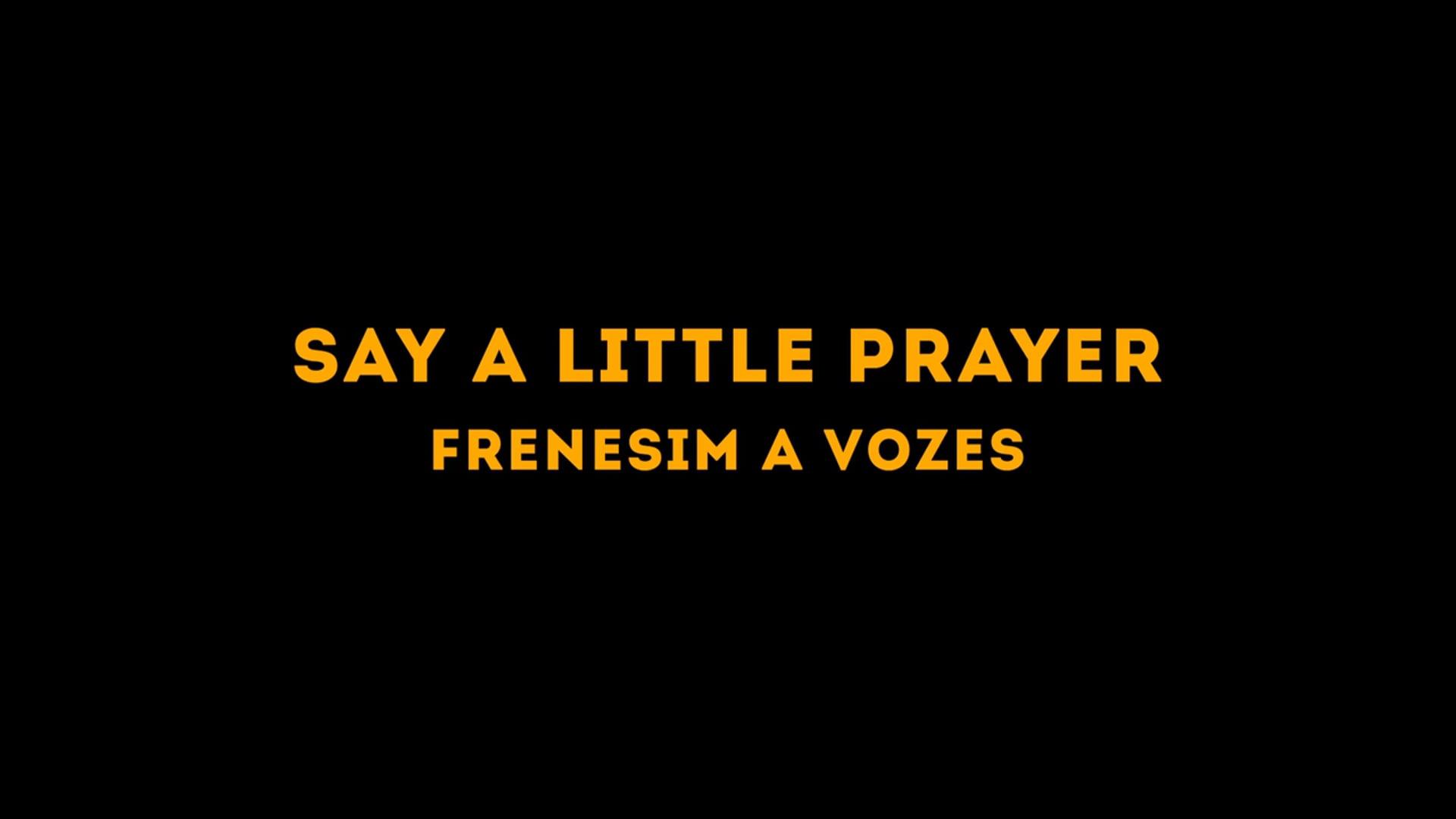 [Frenesim a Vozes] Say a Little Prayer