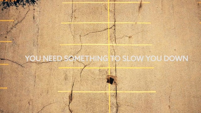 YOU NEED SOMETHING TO SLOW YOU DOWN