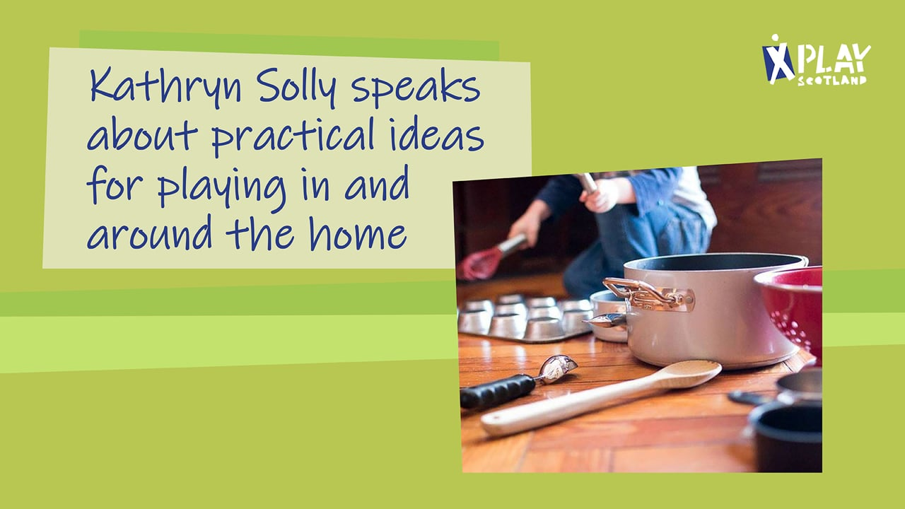Kathryn Solly speaks about practical ideas for playing in and around the home