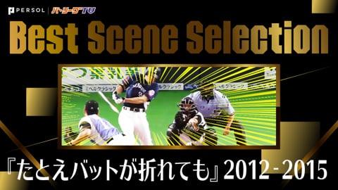 《Best Scene Selection》『たとえバットが折れても』2012-2015