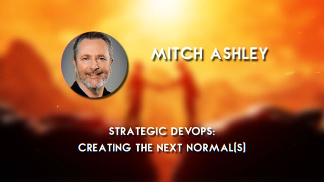 Mitch Ashley - Strategic DevOps: Creating the Next Normal(s)