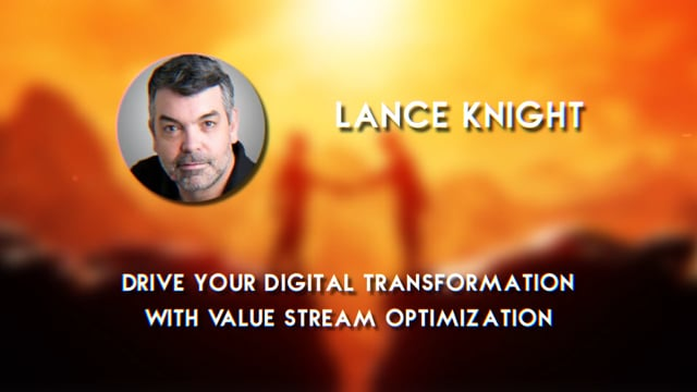 Lance Knight - Drive Your Digital Transformation with Value Stream Optimization