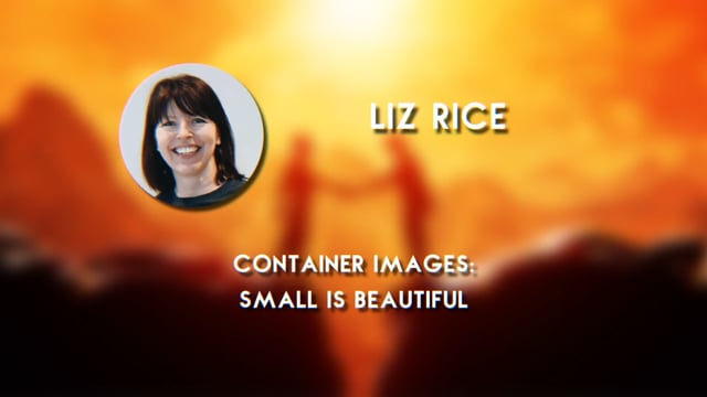 Liz Rice - Container Images: Small is Beautiful