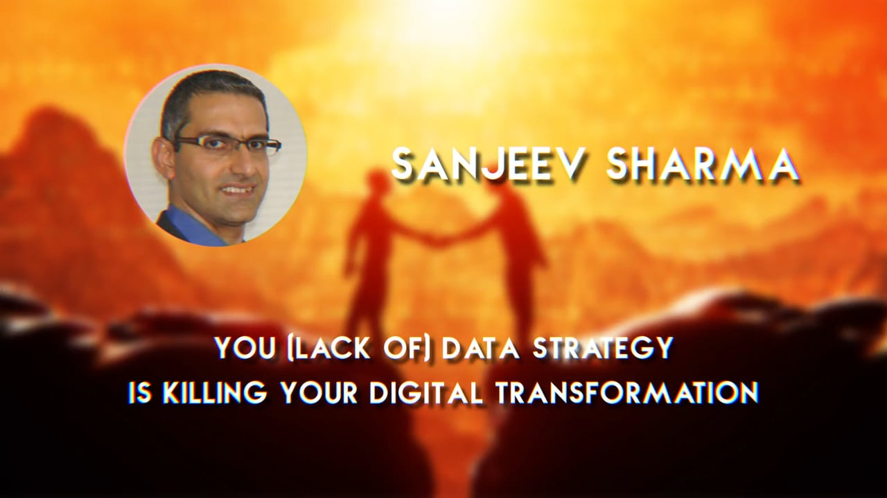 Sanjeev Sharma – Your (lack of) Data Strategy is Killing your Digital Transformation