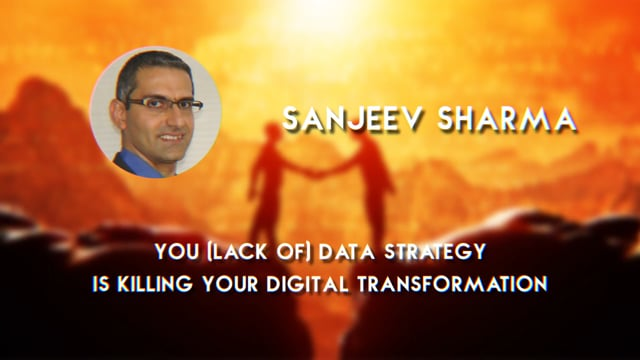 Sanjeev Sharma - Your (lack of) Data Strategy is Killing your Digital Transformation