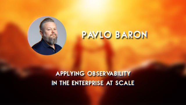 Pavlo Baron - Applying Observability in the Enterprise at Scale