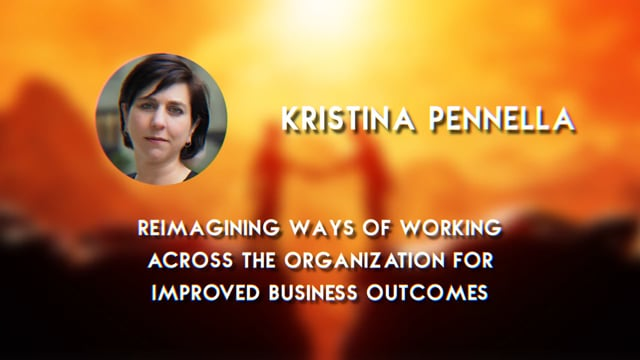Kristina Pennella - Re-imagining Ways of Working Across the Organization for Improved Business Outcomes