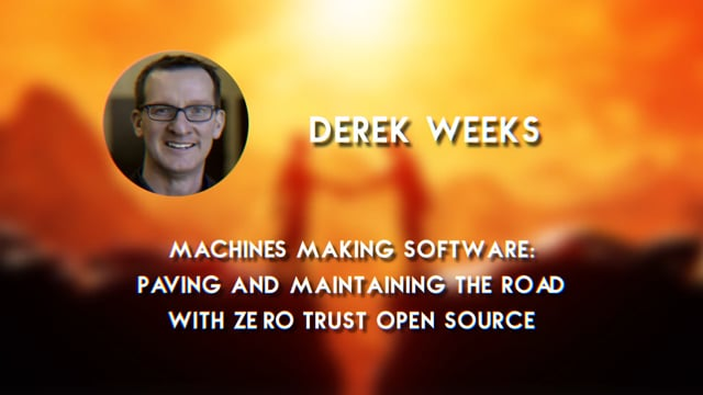 Derek Weeks - Machines Making Software: Paving and Maintaining the Road with Zero Trust Open Source
