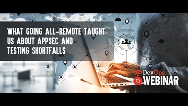 What Going All-Remote Taught Us About Appsec and Testing Shortfalls