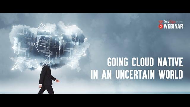Going Cloud Native in an Uncertain World