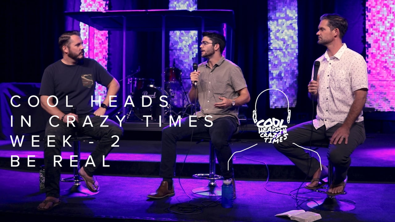 Cool Heads In Crazy Times - Week 2 - Be Real
