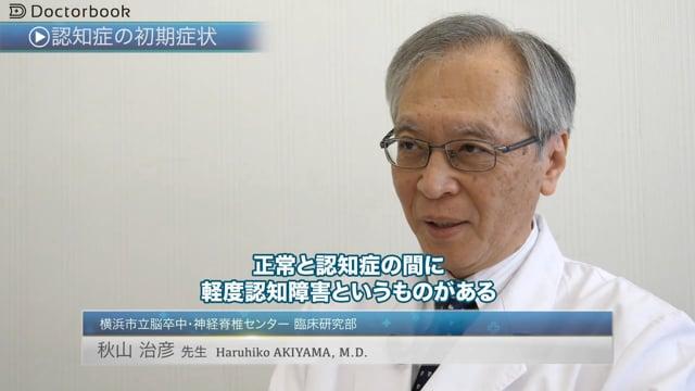 秋山 治彦先生:認知症の進行と治療;要注意の症状は?早期介入のメリットって?