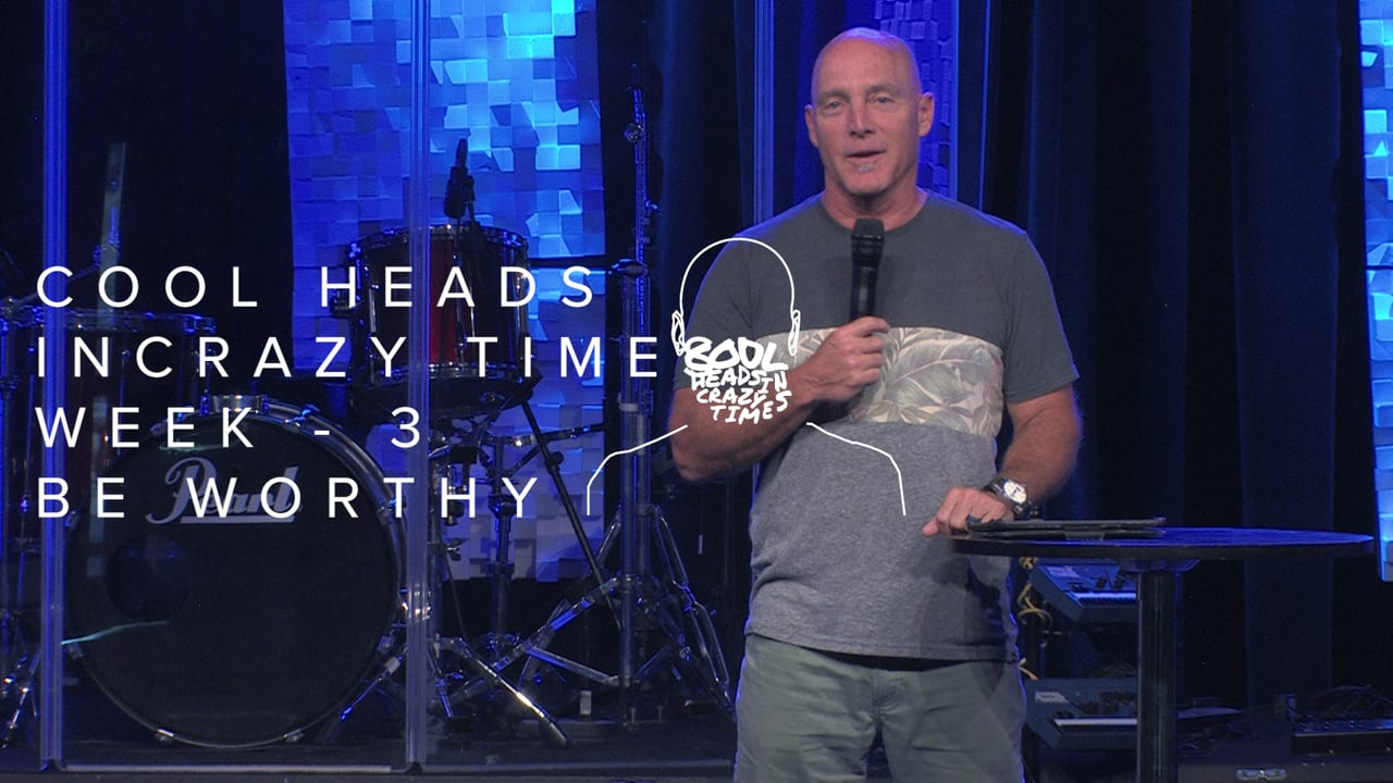 Cool Heads In Crazy Times - Week 3 - Be Worthy