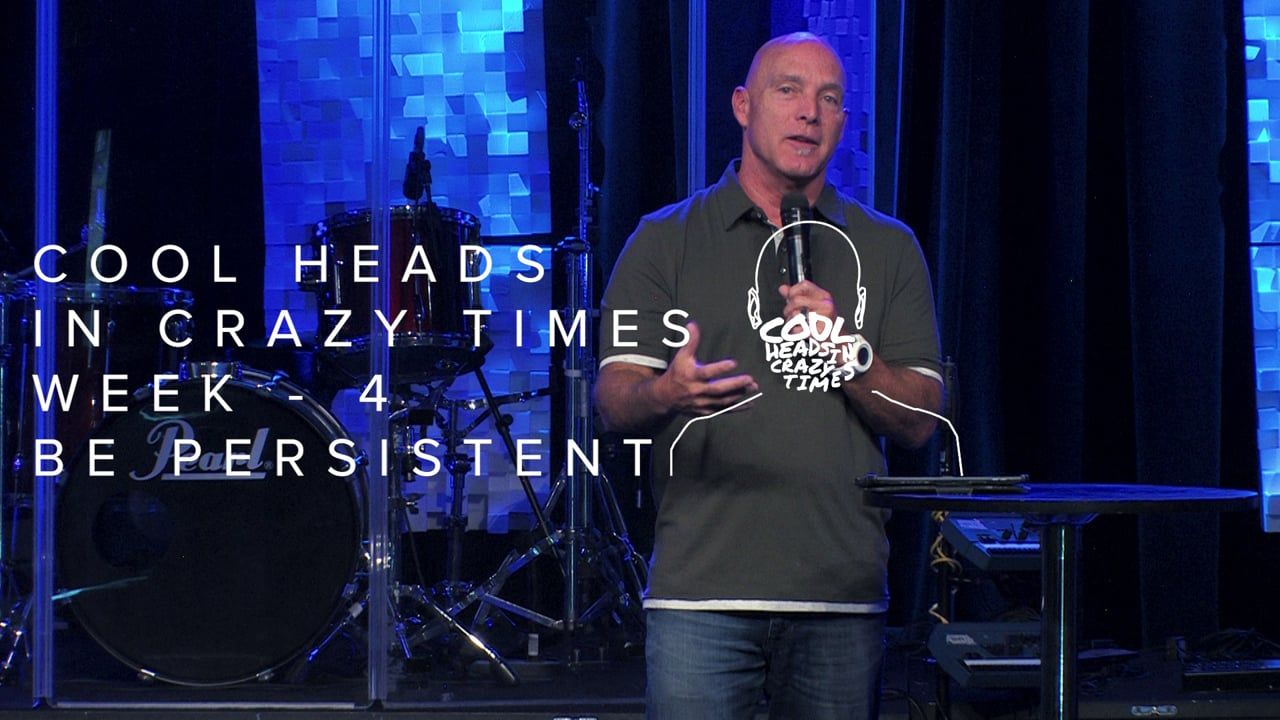Cool Heads In Crazy Times - Week 4 - Be Persistent