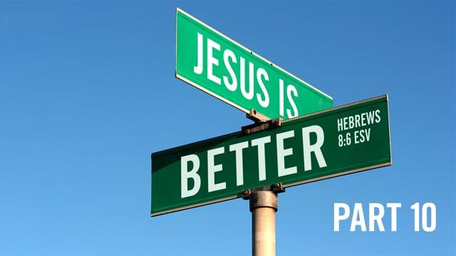 Jesus Is Better | Part 10 | 9-6-20