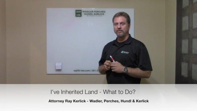 I've Inherited Land - What Should I Do - Landowners Attorneys - Fulshear TX