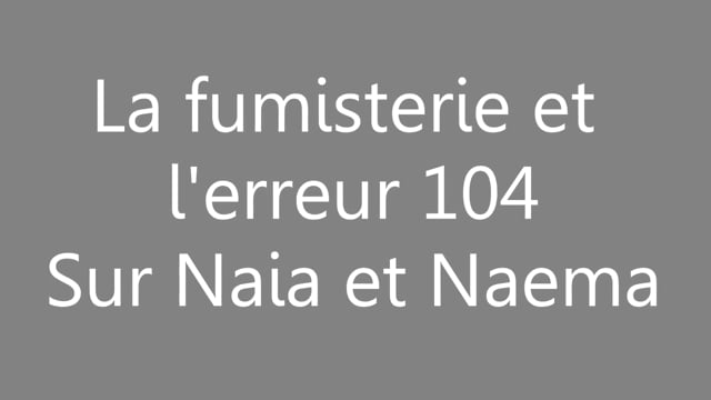 470961736 La fumisterie et l'erreur 104 sur naia et naema